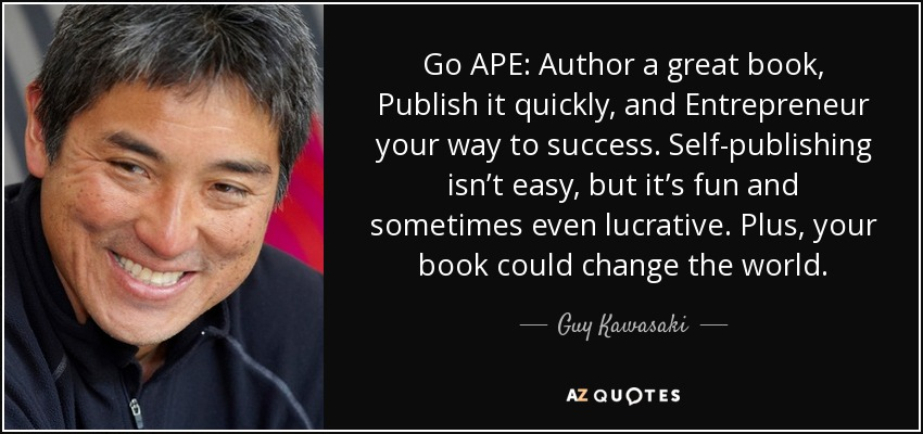 Go APE: Author a great book, Publish it quickly, and Entrepreneur your way to success. Self-publishing isn't easy, but it's fun and sometimes even lucrative. Plus, your book could change the world. - Guy Kawasaki