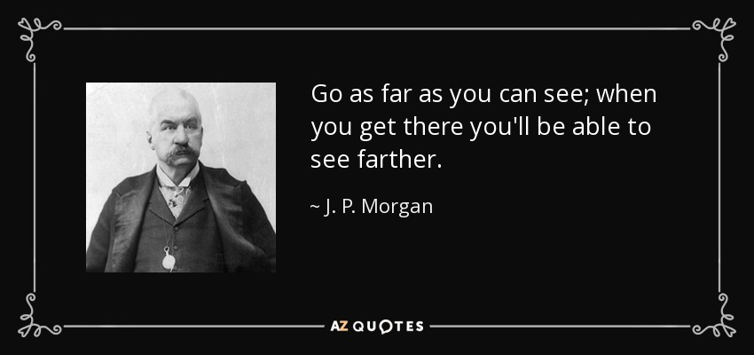 Go as far as you can see; when you get there you'll be able to see farther. - J. P. Morgan