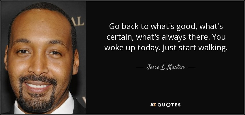 Go back to what's good, what's certain, what's always there. You woke up today. Just start walking. - Jesse L. Martin