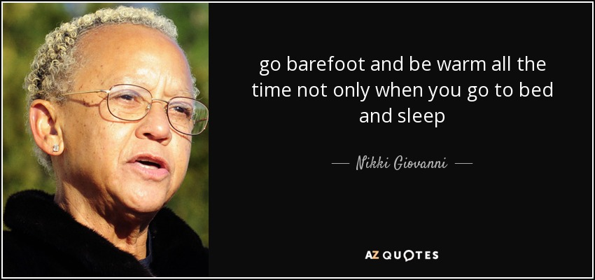 go barefoot and be warm all the time not only when you go to bed and sleep - Nikki Giovanni