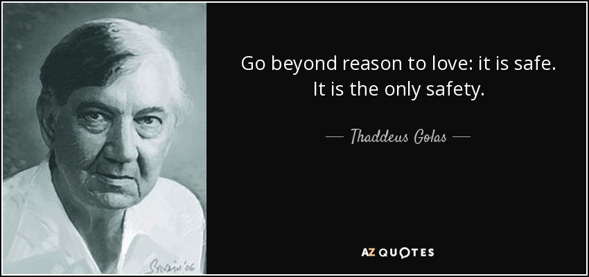 Go beyond reason to love: it is safe. It is the only safety. - Thaddeus Golas