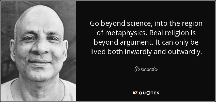 Go beyond science, into the region of metaphysics. Real religion is beyond argument. It can only be lived both inwardly and outwardly. - Sivananda
