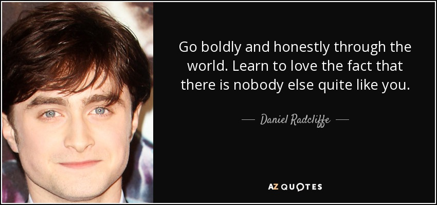 Go boldly and honestly through the world. Learn to love the fact that there is nobody else quite like you. - Daniel Radcliffe