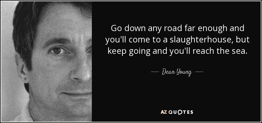 Go down any road far enough and you'll come to a slaughterhouse, but keep going and you'll reach the sea. - Dean Young