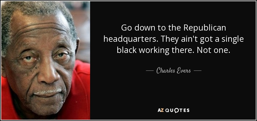 Go down to the Republican headquarters. They ain't got a single black working there. Not one. - Charles Evers
