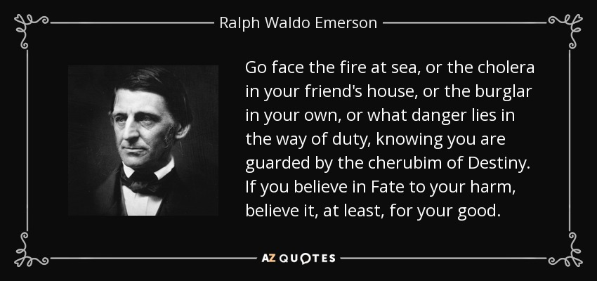 Go face the fire at sea, or the cholera in your friend's house, or the burglar in your own, or what danger lies in the way of duty, knowing you are guarded by the cherubim of Destiny. If you believe in Fate to your harm, believe it, at least, for your good. - Ralph Waldo Emerson