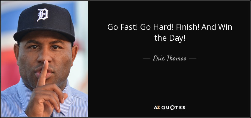 Go Fast! Go Hard! Finish! And Win the Day! - Eric Thomas