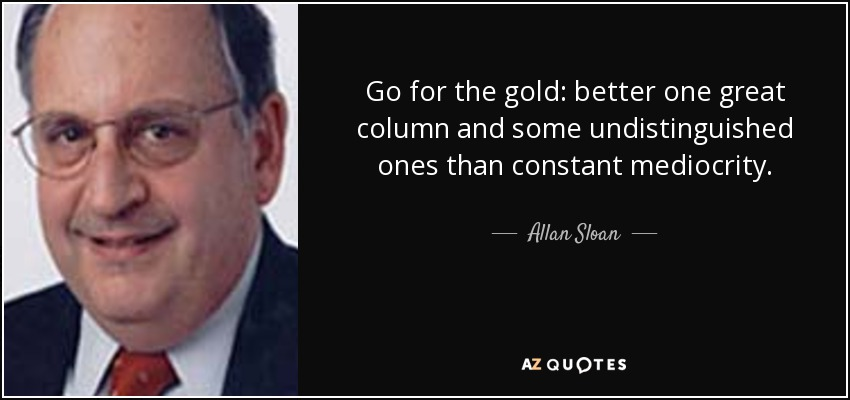 Go for the gold: better one great column and some undistinguished ones than constant mediocrity. - Allan Sloan
