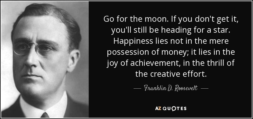 Go for the moon. If you don't get it, you'll still be heading for a star. Happiness lies not in the mere possession of money; it lies in the joy of achievement, in the thrill of the creative effort. - Franklin D. Roosevelt