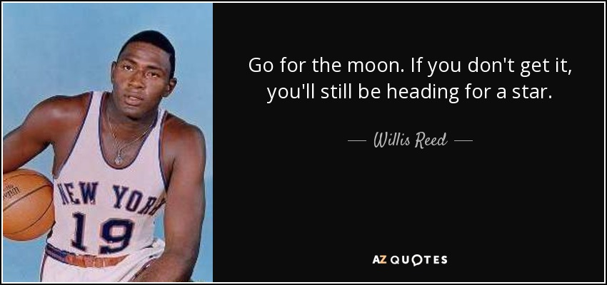 Go for the moon. If you don't get it, you'll still be heading for a star. - Willis Reed