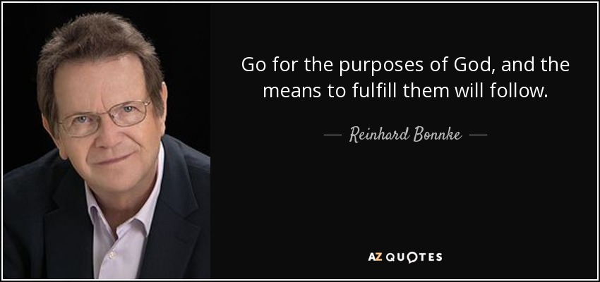 Go for the purposes of God, and the means to fulfill them will follow. - Reinhard Bonnke