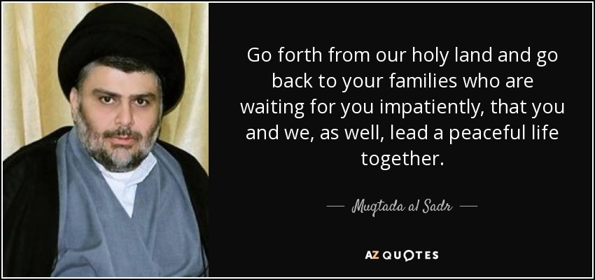 Go forth from our holy land and go back to your families who are waiting for you impatiently, that you and we, as well, lead a peaceful life together. - Muqtada al Sadr
