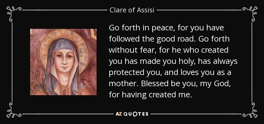 Go forth in peace, for you have followed the good road. Go forth without fear, for he who created you has made you holy, has always protected you, and loves you as a mother. Blessed be you, my God, for having created me. - Clare of Assisi