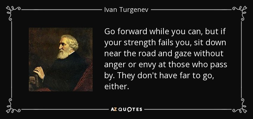Go forward while you can, but if your strength fails you, sit down near the road and gaze without anger or envy at those who pass by. They don't have far to go, either. - Ivan Turgenev