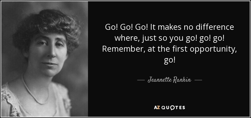Go! Go! Go! It makes no difference where, just so you go! go! go! Remember, at the first opportunity, go! - Jeannette Rankin