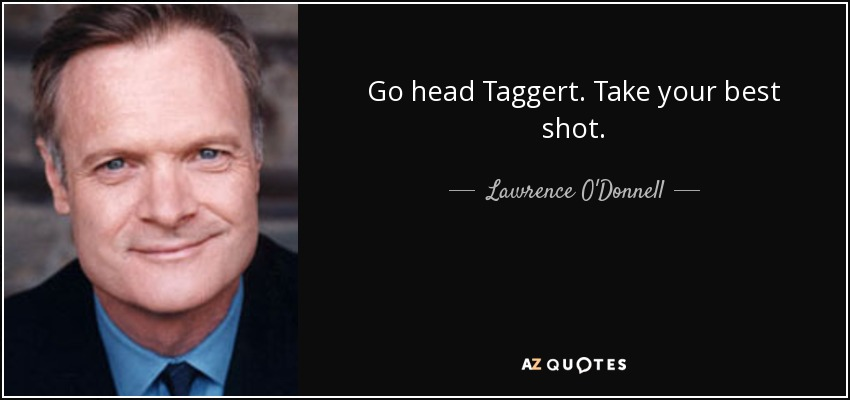 Go head Taggert. Take your best shot. - Lawrence O'Donnell