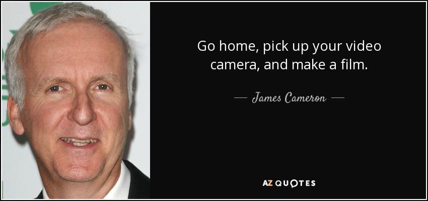 Go home, pick up your video camera, and make a film. - James Cameron