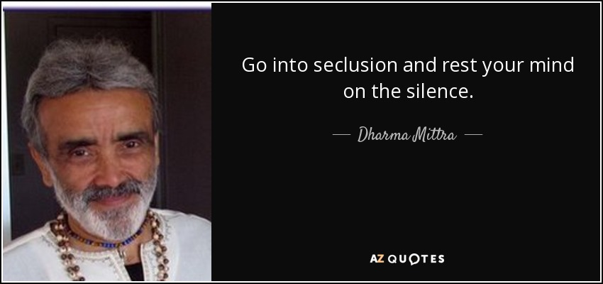 Go into seclusion and rest your mind on the silence. - Dharma Mittra
