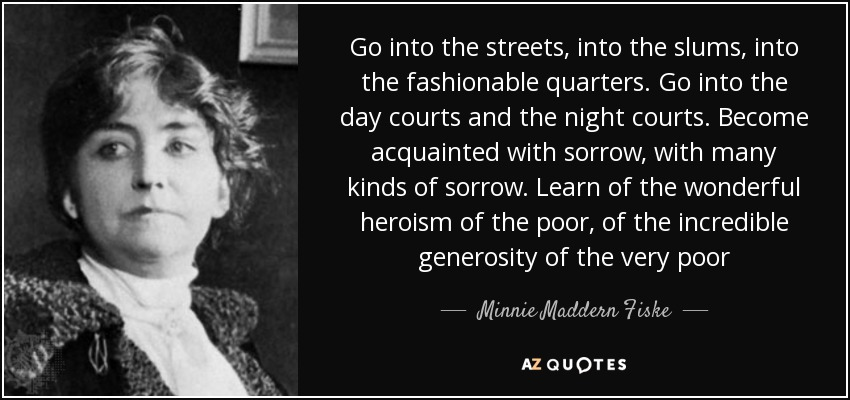 Go into the streets, into the slums, into the fashionable quarters. Go into the day courts and the night courts. Become acquainted with sorrow, with many kinds of sorrow. Learn of the wonderful heroism of the poor, of the incredible generosity of the very poor - Minnie Maddern Fiske