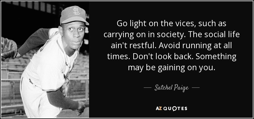 Go light on the vices, such as carrying on in society. The social life ain't restful. Avoid running at all times. Don't look back. Something may be gaining on you. - Satchel Paige