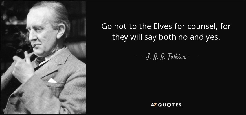 Go not to the Elves for counsel, for they will say both no and yes. - J. R. R. Tolkien