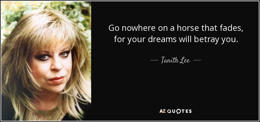Go nowhere on a horse that fades, for your dreams will betray you. - Tanith Lee