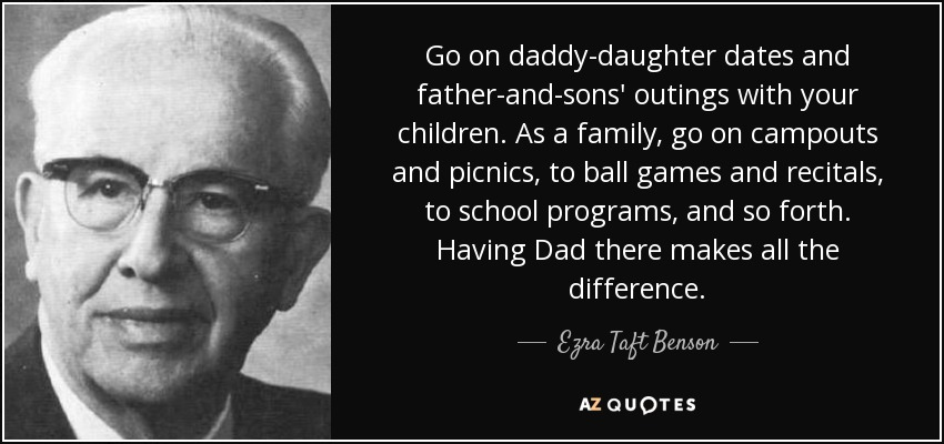 Go on daddy-daughter dates and father-and-sons' outings with your children. As a family, go on campouts and picnics, to ball games and recitals, to school programs, and so forth. Having Dad there makes all the difference. - Ezra Taft Benson