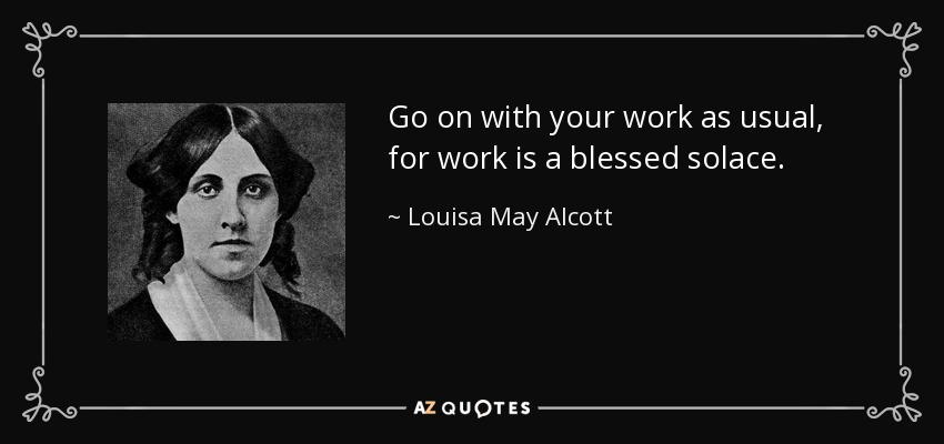 Go on with your work as usual, for work is a blessed solace. - Louisa May Alcott