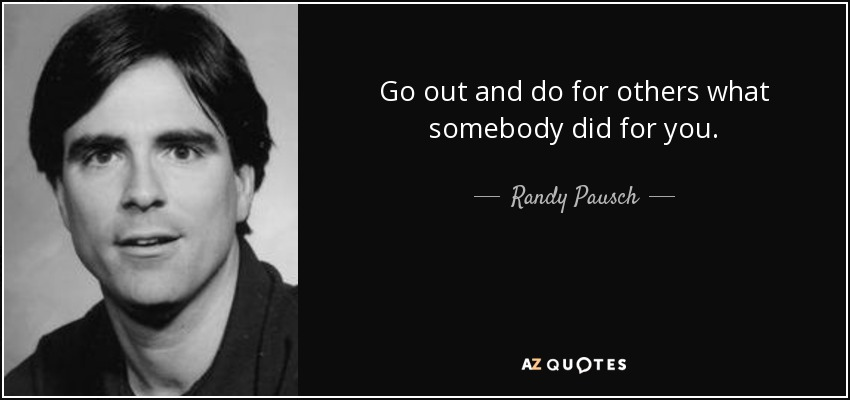 Go out and do for others what somebody did for you. - Randy Pausch