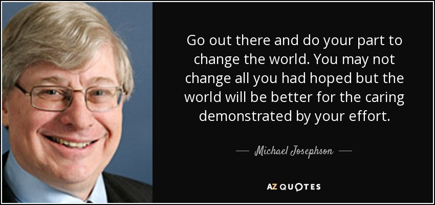 Michael Josephson Quote Go Out There And Do Your Part To Change The