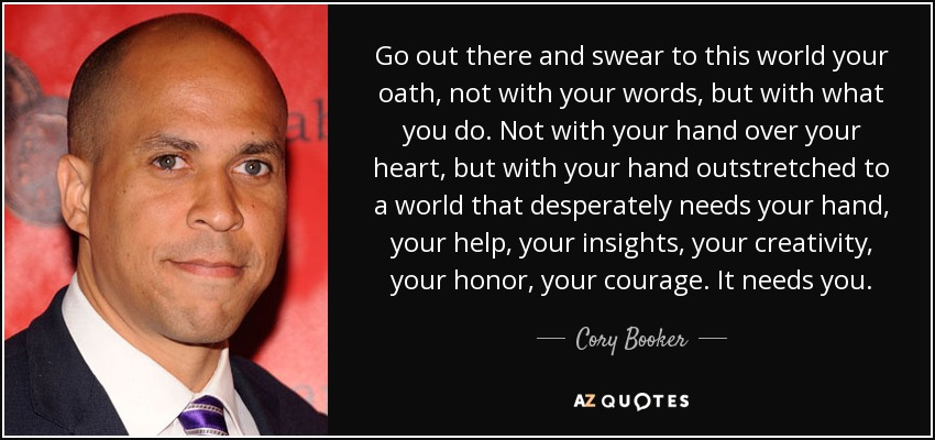 Go out there and swear to this world your oath, not with your words, but with what you do. Not with your hand over your heart, but with your hand outstretched to a world that desperately needs your hand, your help, your insights, your creativity, your honor, your courage. It needs you. - Cory Booker