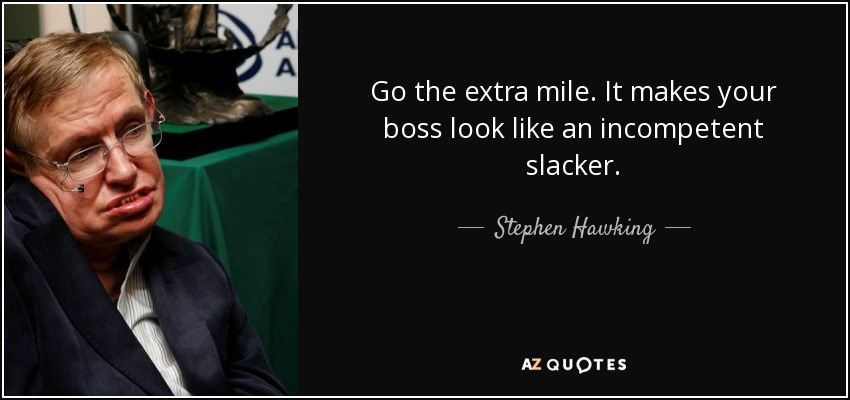 Go the extra mile. It makes your boss look like an incompetent slacker. - Stephen Hawking