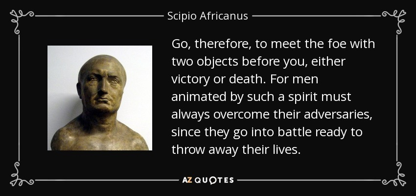 Go, therefore, to meet the foe with two objects before you, either victory or death. For men animated by such a spirit must always overcome their adversaries, since they go into battle ready to throw away their lives. - Scipio Africanus