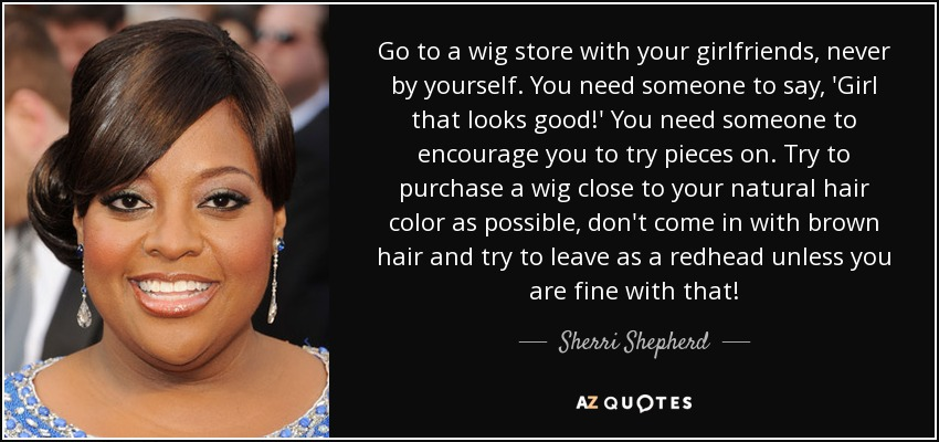 Go to a wig store with your girlfriends, never by yourself. You need someone to say, 'Girl that looks good!' You need someone to encourage you to try pieces on. Try to purchase a wig close to your natural hair color as possible, don't come in with brown hair and try to leave as a redhead unless you are fine with that! - Sherri Shepherd
