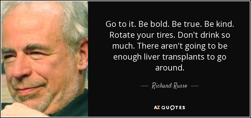 Go to it. Be bold. Be true. Be kind. Rotate your tires. Don't drink so much. There aren't going to be enough liver transplants to go around. - Richard Russo
