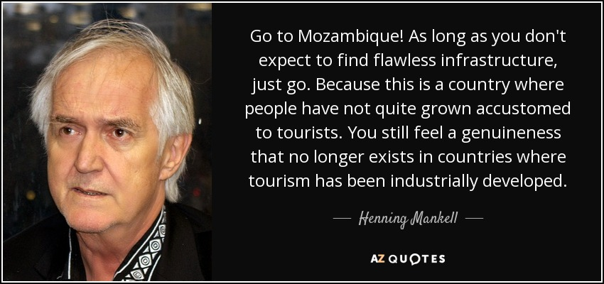 Go to Mozambique! As long as you don't expect to find flawless infrastructure, just go. Because this is a country where people have not quite grown accustomed to tourists. You still feel a genuineness that no longer exists in countries where tourism has been industrially developed. - Henning Mankell