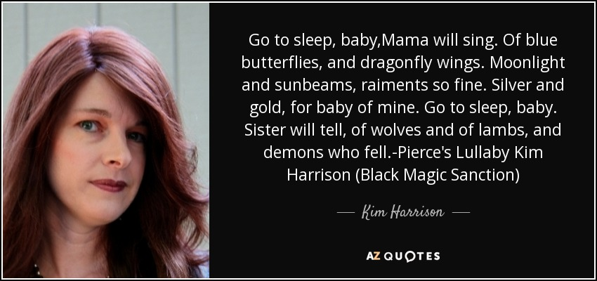 Go to sleep, baby,Mama will sing. Of blue butterflies, and dragonfly wings. Moonlight and sunbeams, raiments so fine. Silver and gold, for baby of mine. Go to sleep, baby. Sister will tell, of wolves and of lambs, and demons who fell.-Pierce's Lullaby Kim Harrison (Black Magic Sanction) - Kim Harrison