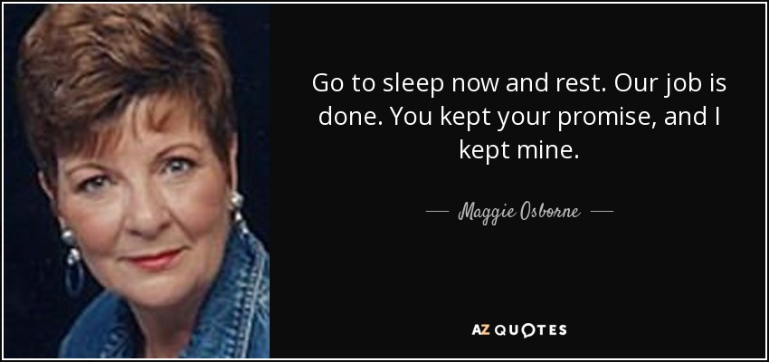 Go to sleep now and rest. Our job is done. You kept your promise, and I kept mine. - Maggie Osborne