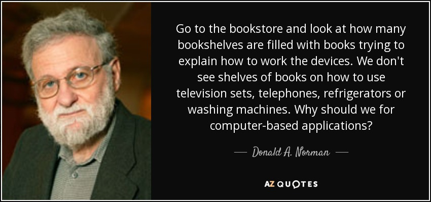 Go to the bookstore and look at how many bookshelves are filled with books trying to explain how to work the devices. We don't see shelves of books on how to use television sets, telephones, refrigerators or washing machines. Why should we for computer-based applications? - Donald A. Norman