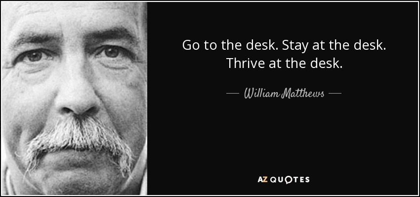 Go to the desk. Stay at the desk. Thrive at the desk. - William Matthews