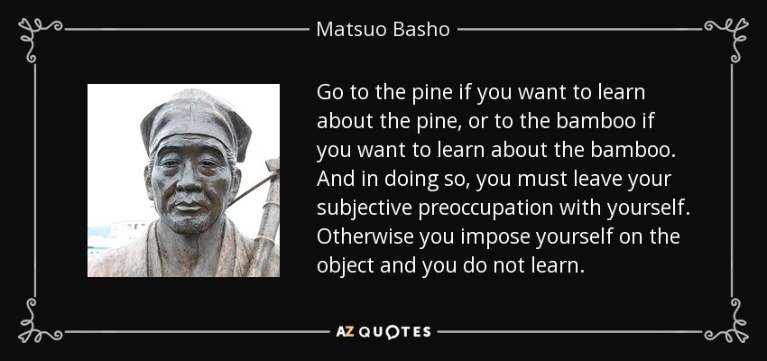 Go to the pine if you want to learn about the pine, or to the bamboo if you want to learn about the bamboo. And in doing so, you must leave your subjective preoccupation with yourself. Otherwise you impose yourself on the object and you do not learn. - Matsuo Basho