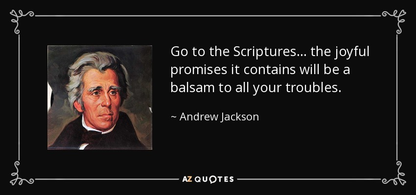 Go to the Scriptures... the joyful promises it contains will be a balsam to all your troubles. - Andrew Jackson