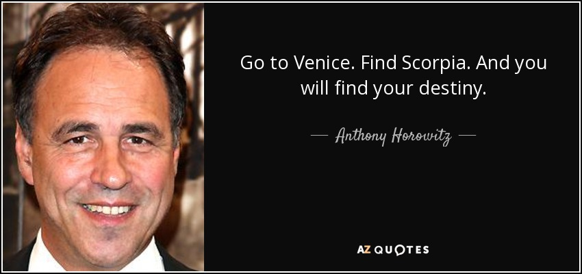 Go to Venice. Find Scorpia. And you will find your destiny. - Anthony Horowitz