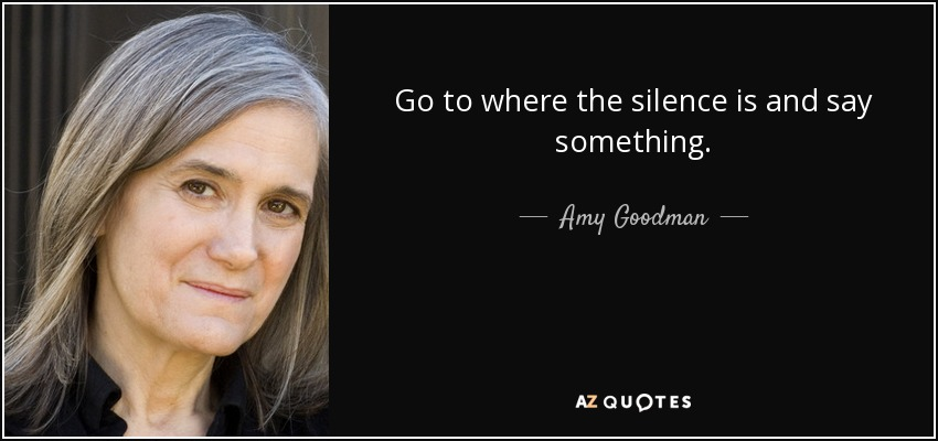 Go to where the silence is and say something. - Amy Goodman