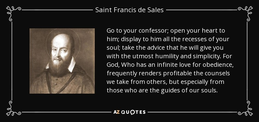 Go to your confessor; open your heart to him; display to him all the recesses of your soul; take the advice that he will give you with the utmost humility and simplicity. For God, Who has an infinite love for obedience, frequently renders profitable the counsels we take from others, but especially from those who are the guides of our souls. - Saint Francis de Sales