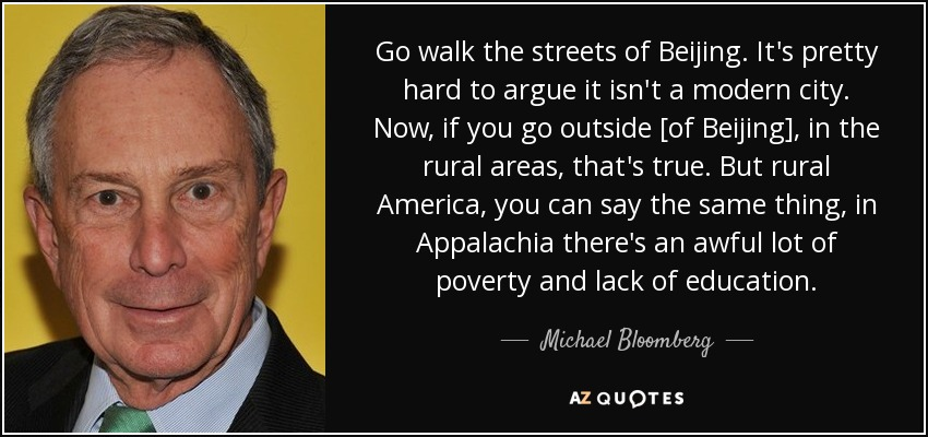 Go walk the streets of Beijing. It's pretty hard to argue it isn't a modern city. Now, if you go outside [of Beijing], in the rural areas, that's true. But rural America, you can say the same thing, in Appalachia there's an awful lot of poverty and lack of education. - Michael Bloomberg