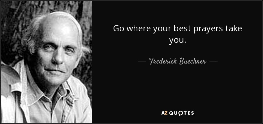 Go where your best prayers take you. - Frederick Buechner