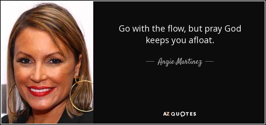Go with the flow, but pray God keeps you afloat. - Angie Martinez
