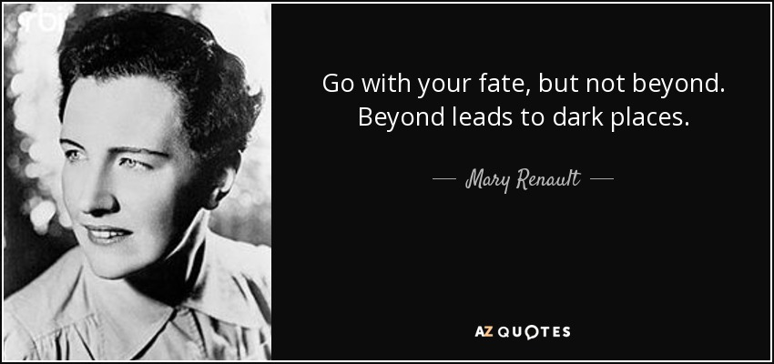 Go with your fate, but not beyond. Beyond leads to dark places. - Mary Renault