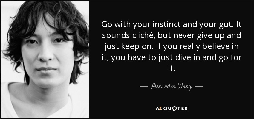 Go with your instinct and your gut. It sounds cliché, but never give up and just keep on. If you really believe in it, you have to just dive in and go for it. - Alexander Wang